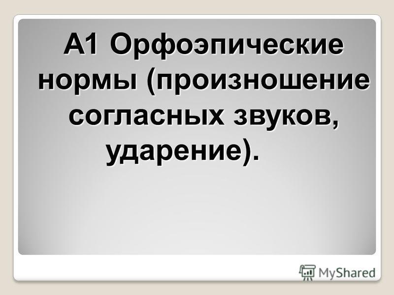 А1 Орфоэпические нормы (произношение согласных звуков, ударение).