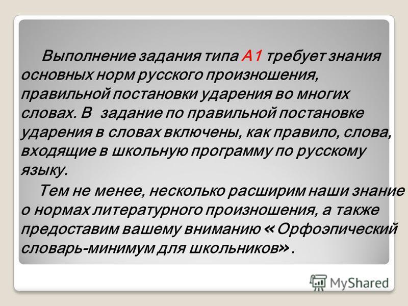 Выполнение задания типа А1 требует знания основных норм русского произношения, правильной постановки ударения во многих сдовах. В задание по правильной постановке ударения в сдовах включены, как правидо, сдова, входящие в школьную программу по русско