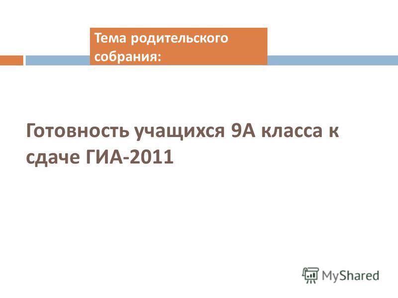 Готовность учащихся 9 А класса к сдаче ГИА -2011 Тема родительского собрания :