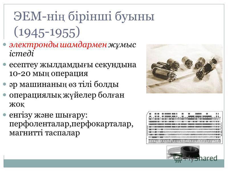 ЭЕМ-ні ң бірінші буыны (1945-1955) электронды шамдармен ж ұ мыс істеді есептеу жылдамды ғ ы секундына 10-20 мы ң операция ә р машинаны ң ө з тілі болды операциялы қ ж ү йелер бол ғ ан жо қ енгізу ж ә не шы ғ ару: перфоленталар,перфокарталар, магнитті