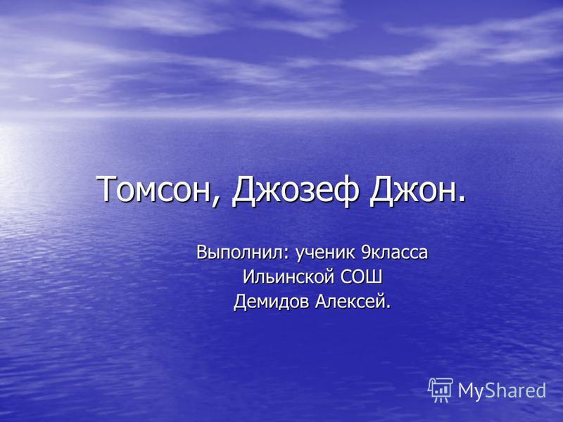 Томсон, Джозеф Джон. Выполнил: ученик 9 класса Ильинской СОШ Демидов Алексей.