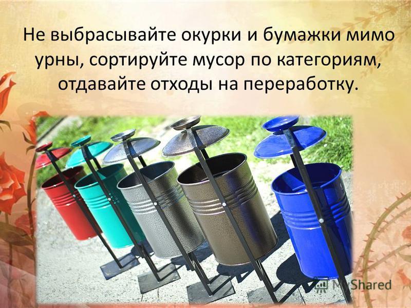 Не выбрасывайте окурки и бумажки мимо урны, сортируйте мусор по категориям, отдавайте отходы на переработку.