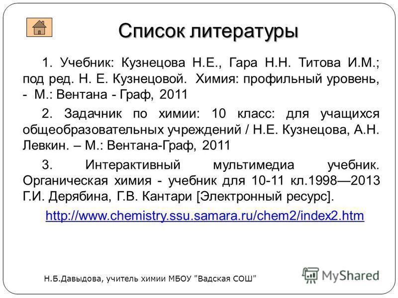 1. Учебник: Кузнецова Н.Е., Гара Н.Н. Титова И.М.; под ред. Н. Е. Кузнецовой. Химия: профильный уровень, - М.: Вентана - Граф, 2011 2. Задачник по химии: 10 класс: для учащихся общеобразовательных учреждений / Н.Е. Кузнецова, А.Н. Левкин. – М.: Вента