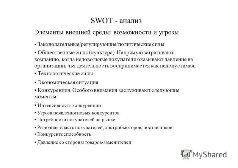SWOT - анализ Элементы внешней среды: возможности и угрозы Законодательные/регулирующие/политические силы Общественные силы (культура). Напрямую затрагивают компанию, когда недовольные покупатели оказывают давление на организации, чья деятельность во