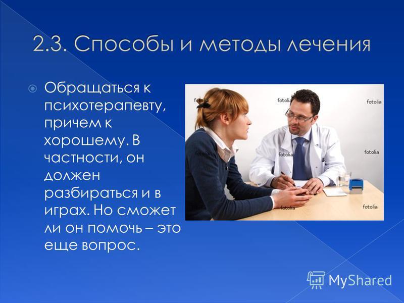 Обращаться к психотерапевту, причем к хорошему. В частности, он должен разбираться и в играх. Но сможет ли он помочь – это еще вопрос.