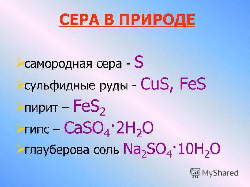 самородная сера - S сульфидные руды - CuS, FeS пирит – FeS 2 гипс – CaSO 4 ·2Н 2 О глауберова соль Na 2 SO 4 ·10H 2 О СЕРА В ПРИРОДЕ