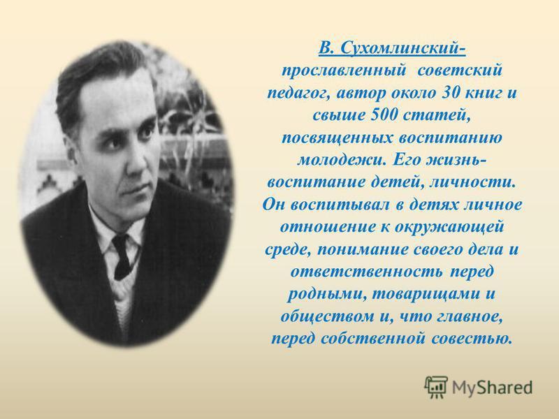 В. Сухомлинский- прославленный советский педагог, автор около 30 книг и свыше 500 статей, посвященных воспитанию молодежи. Его жизнь- воспитание детей, личности. Он воспитывал в детях личное отношение к окружающей среде, понимание своего дела и ответ