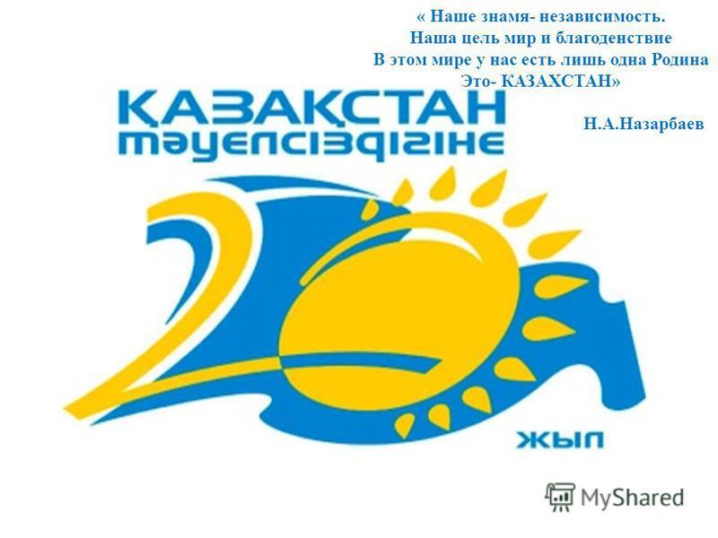 « Наше знамя- независимость. Наша цель мир и благоденствие В этом мире у нас есть лишь одна Родина Это- КАЗАХСТАН» Н.А.Назарбаев