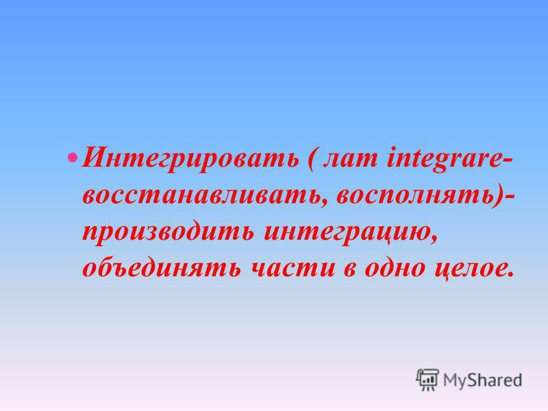 Интегрировать ( лат integrare- восстанавливать, восполнять)- производить интеграцию, объединять части в одно целое.