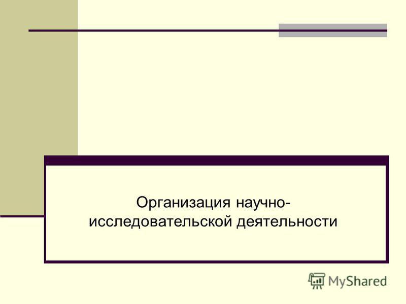 Организация научно- исследовательской деятельности