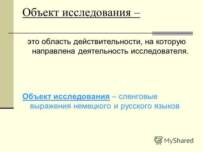 Объект исследования – это область действительности, на которую направлена деятельность исследователя. Объект исследования – сленговые выражения немецкого и русского языков