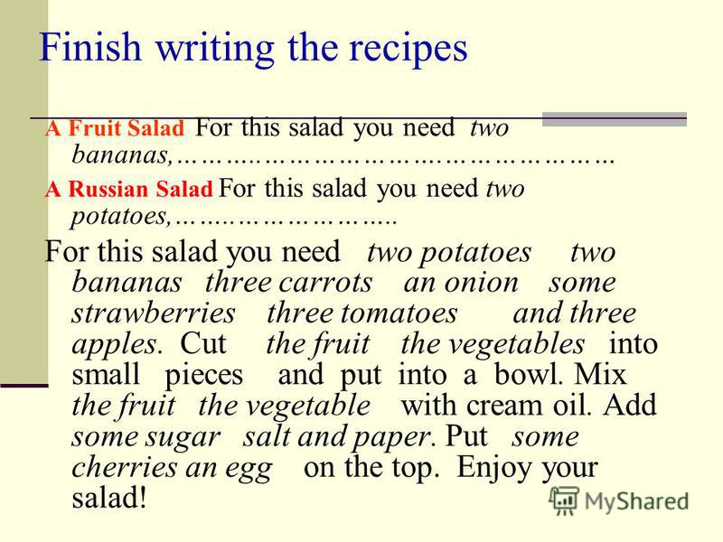 Finish writing the recipes A Fruit Salad For this salad you need two bananas,………..………………….………………… A Russian Salad For this salad you need two potatoes,……..……………….. For this salad you need two potatoes two bananas three carrots an onion some strawberr