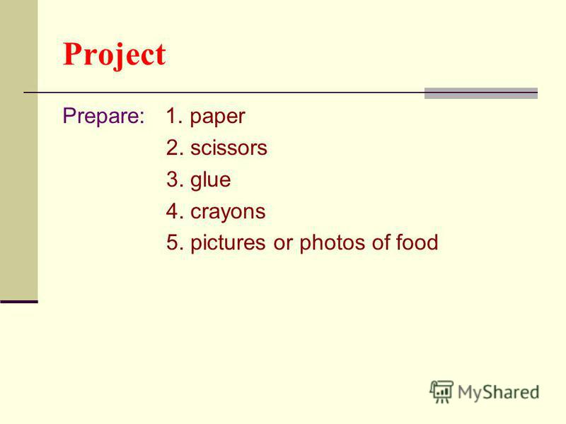 Project Prepare: 1. paper 2. scissors 3. glue 4. crayons 5. pictures or photos of food