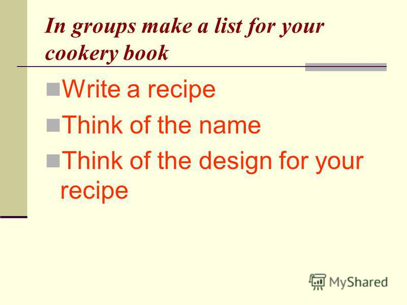 In groups make a list for your cookery book Write a recipe Think of the name Think of the design for your recipe