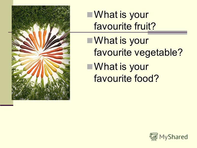 What is your favourite fruit? What is your favourite vegetable? What is your favourite food?