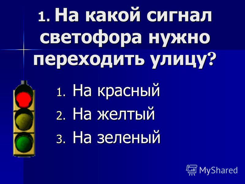 1. На какой сигнал светофора нужно переходить улицу ? 1. Н а красный 2. Н а желтый 3. Н а зеленый