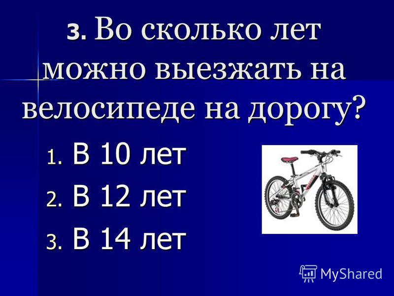 3. Во сколько лет можно выезжать на велосипеде на дорогу? 1. В 10 лет 2. В 12 лет 3. В 14 лет