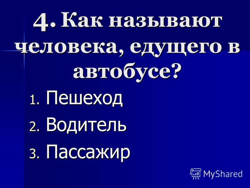 4. Как называют человека, едущего в автобусе? 1. П ешеход 2. В одитель 3. П ассажир