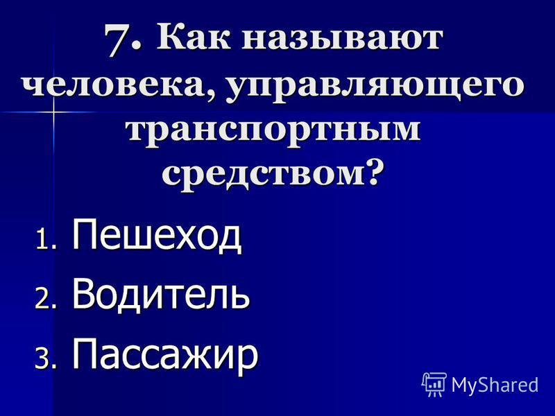 7. Как называют человека, управляющего транспортным средством? 1. П ешеход 2. В одитель 3. П ассажир