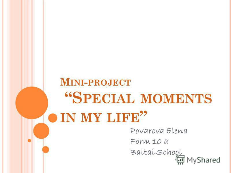 M INI - PROJECT S PECIAL MOMENTS IN MY LIFE Povarova Elena Form 10 a Baltai School