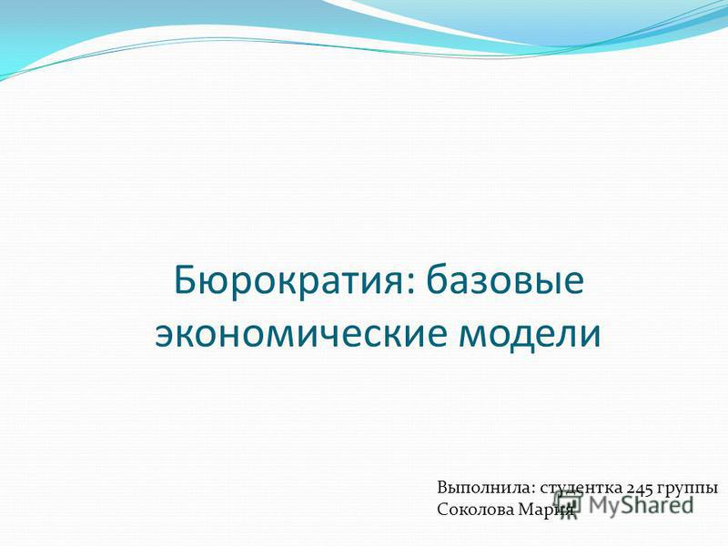 Бюрократия: базовые экономические модели Выполнила: студентка 245 группы Соколова Мария