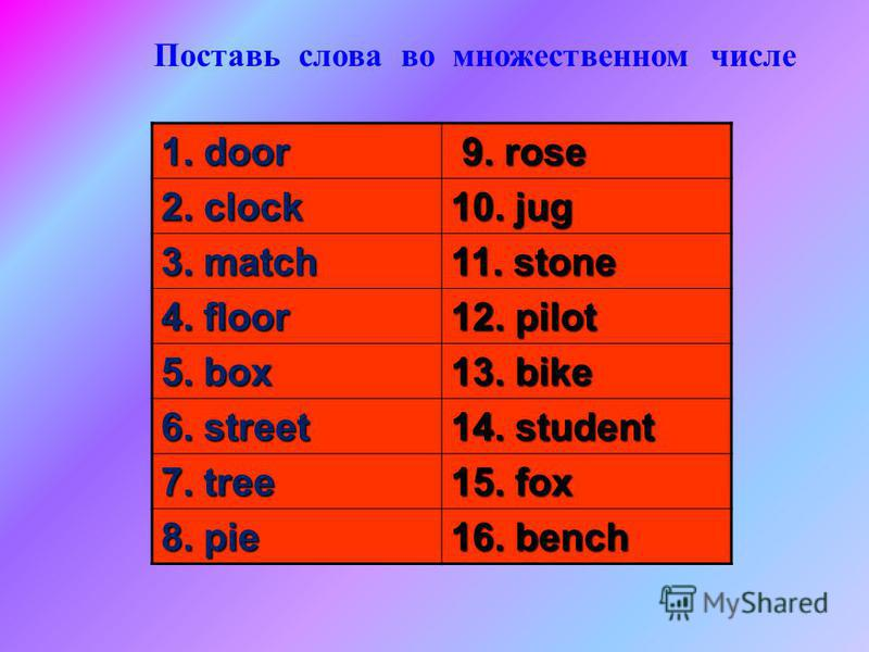 1. door 9. rose 9. rose 2. clock 10. jug 3. match 11. stone 4. floor 12. pilot 5. box 13. bike 6. street 14. student 7. tree 15. fox 8. pie 16. bench Поставь слова во множественном числе