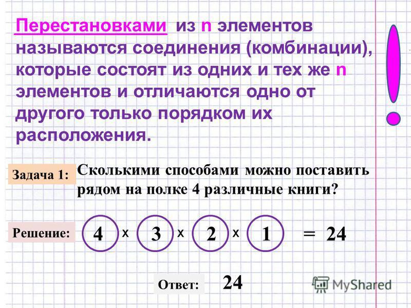 Перестановками из n элементов называются соединения (комбинации), которые состоят из одних и тех же n элементов и отличаются одно от другого только порядком их расположения. Задача 1: Сколькими способами можно поставить рядом на полке 4 различные кни