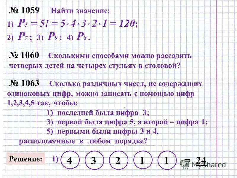 1059 Найти значение: 1) P 5 = 5! = 5 4 3 2 1 = 120 ; 2) P 7 ; 3) P 9 ; 4) P 8. 1060 Сколькими способами можно рассадить четверых детей на четырех стульях в столовой? 1063 Сколько различных чисел, не содержащих одинаковых цифр, можно записать с помощь