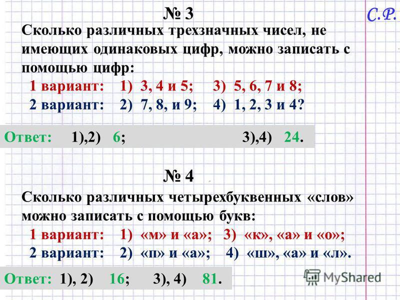 3 Сколько различных трехзначных чисел, не имеющих одинаковых цифр, можно записать с помощью цифр: 1 вариант: 1) 3, 4 и 5; 3) 5, 6, 7 и 8; 2 вариант: 2) 7, 8, и 9; 4) 1, 2, 3 и 4? Ответ: 1),2) 6; 3),4) 24. 4 Сколько различных четырехбуквенных «слов» м