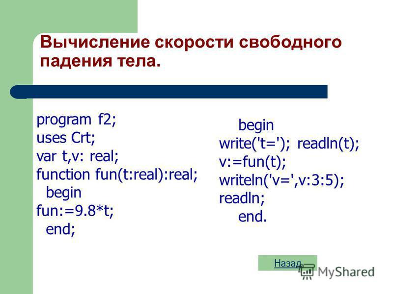 Вычисление функции program f1; uses Crt; var n,x: real; function fun(a:real):real; var y:real; begin y:=sqrt(a)+a; fun:=y; end; Назад begin write('n='); readln(n); x:=fun(n); writeln('x=',x:3:5); readln; end.