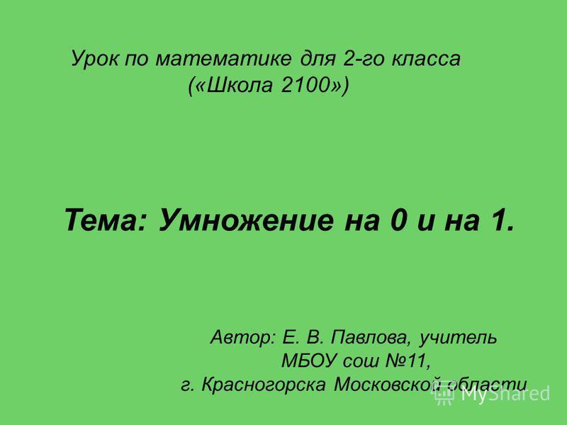 Урок по математике для 2-го класса («Школа 2100») Автор: Е. В. Павлова, учитель МБОУ сош 11, г. Красногорска Московской области Тема: Умножение на 0 и на 1.