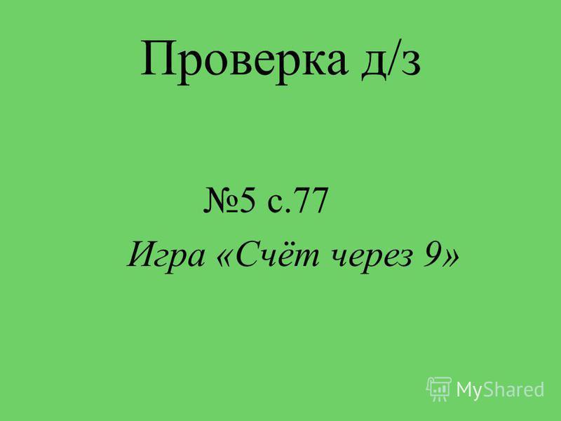 Проверка д/з 5 с.77 Игра «Счёт через 9»