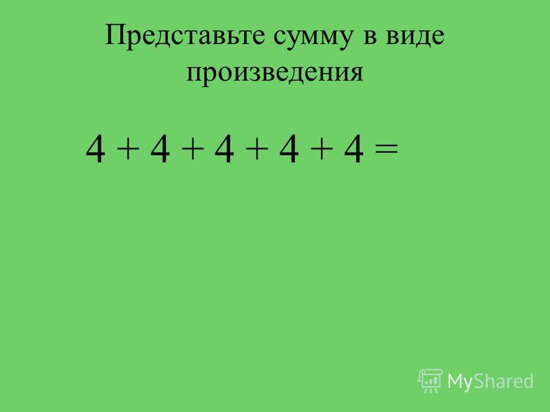 Представьте сумму в виде произведения 4 + 4 + 4 + 4 + 4 =
