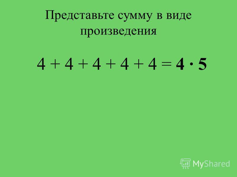 Представьте сумму в виде произведения 4 + 4 + 4 + 4 + 4 = 4 5