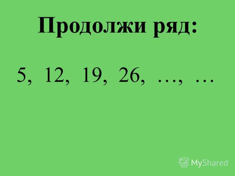 Продолжи ряд: 5, 12, 19, 26, …, …