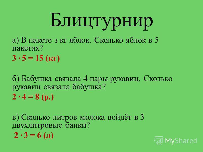 Блицтурнир а) В пакете з кг яблок. Сколько яблок в 5 пакетах? 3 5 = 15 (кг) б) Бабушка связала 4 пары рукавиц. Сколько рукавиц связала бабушка? 2 4 = 8 (р.) в) Сколько литров молока войдёт в 3 двухлитровые банки? 2 3 = 6 (л)