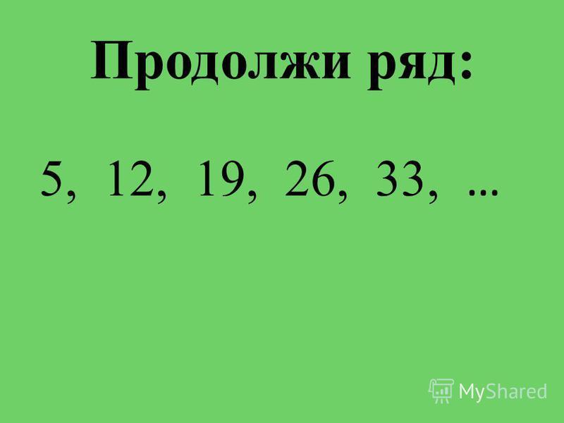 Продолжи ряд: 5, 12, 19, 26, 33, …