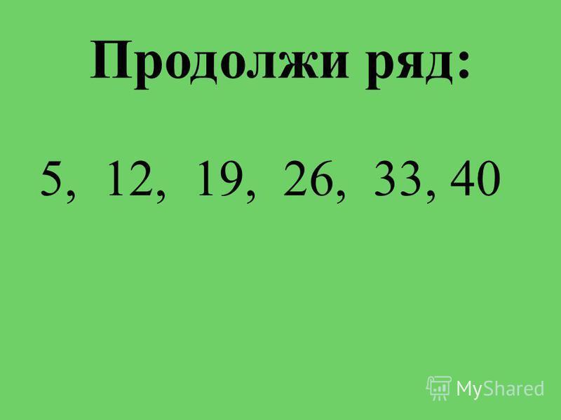 Продолжи ряд: 5, 12, 19, 26, 33, 40