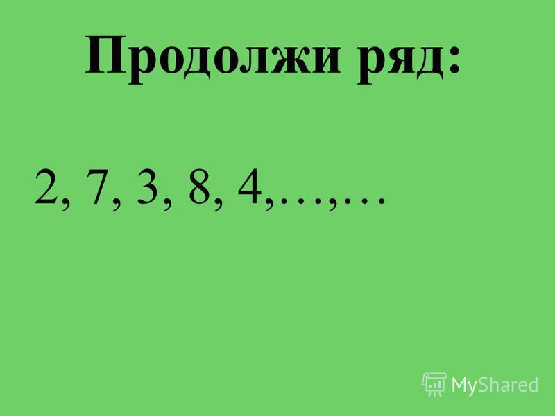 Продолжи ряд: 2, 7, 3, 8, 4,…,…