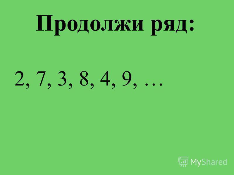 Продолжи ряд: 2, 7, 3, 8, 4, 9, …