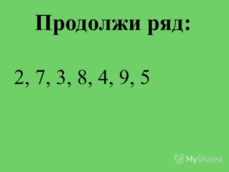 Продолжи ряд: 2, 7, 3, 8, 4, 9, 5