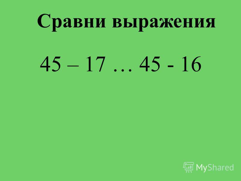 Сравни выражения 45 – 17 … 45 - 16