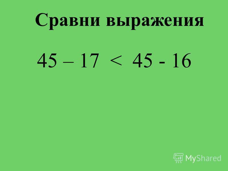 Сравни выражения 45 – 17 < 45 - 16