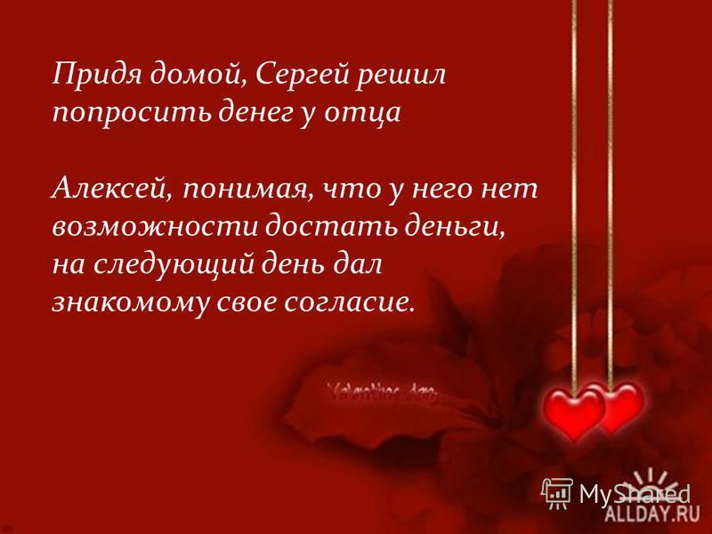 Придя домой, Сергей решил попросить денег у отца Алексей, понимая, что у него нет возможности достать деньги, на следующий день дал знакомому свое согласие.
