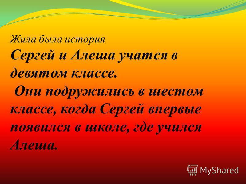 Жила была история Сергей и Алеша учатся в девятом классе. Они подружились в шестом классе, когда Сергей впервые появился в школе, где учился Алеша.