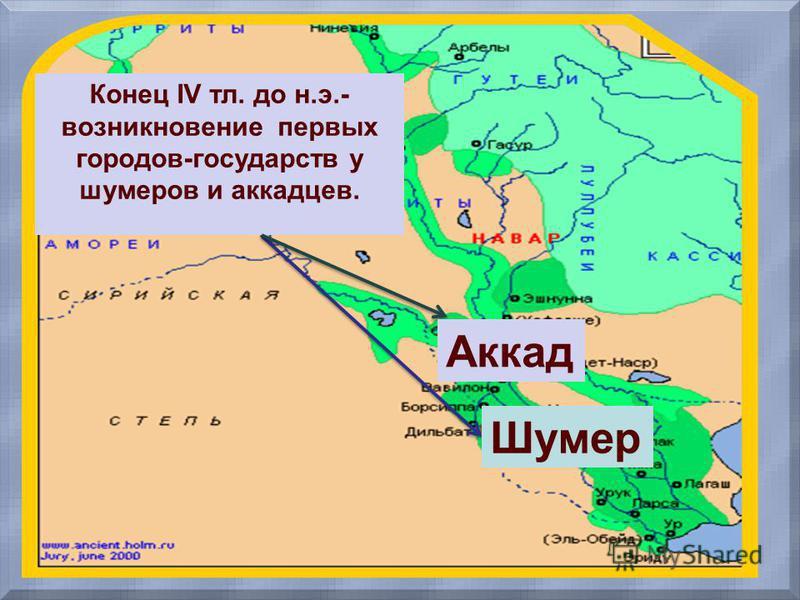 Конец IV тл. до н.э.- возникновение первых городов-государств у шумеров и аккадцев. Аккад Шумер