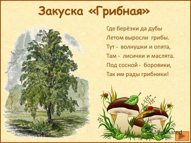 Закуска «Грибная» Где берёзки да дубы Летом выросли грибы. Тут - волнушки и опята, Там - лисички и маслята. Под сосной - боровики, Так им рады грибники!