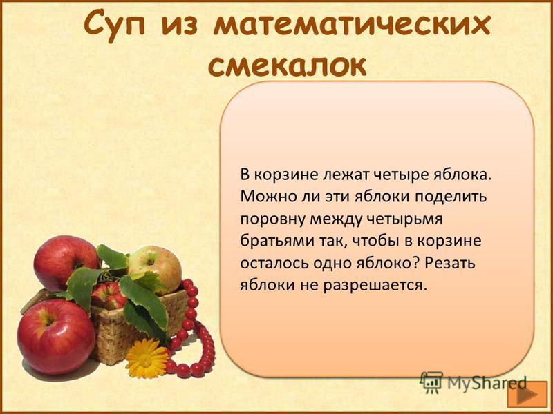 Да, одному из них надо дать яблоко в корзине Суп из математических смекалок В корзине лежат четыре яблока. Можно ли эти яблоки поделить поровну между четырьмя братьями так, чтобы в корзине осталось одно яблоко? Резать яблоки не разрешается.