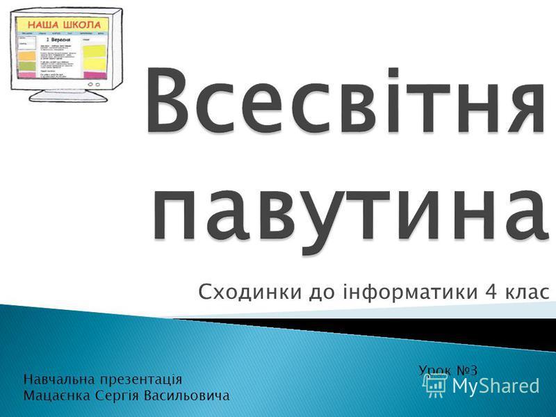 Сходинки до інформатики 4 клас Урок 3 Навчальна презентація Мацаєнка Сергія Васильовича