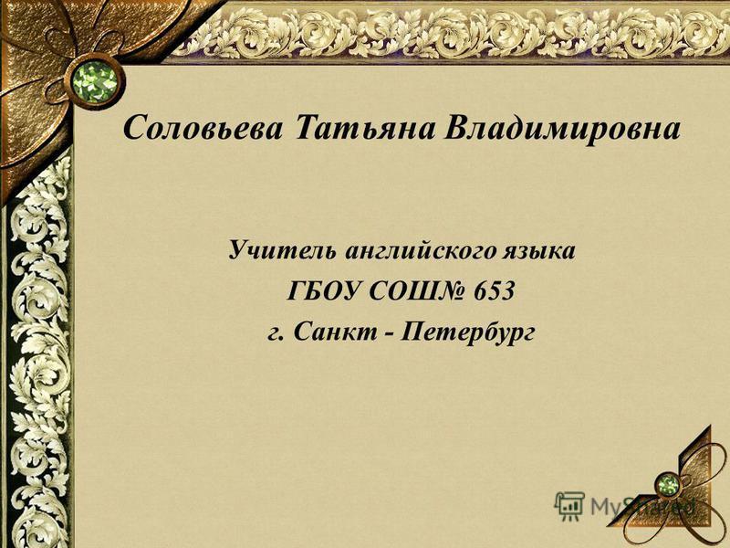 Учитель английского языка ГБОУ COШ 653 г. Санкт - Петербург Соловьева Татьяна Владимировна